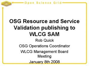 Open Science Grid OSG Resource and Service Validation