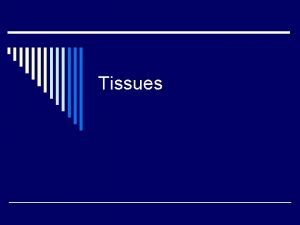 Tissues Tissues o Groups of cells that share
