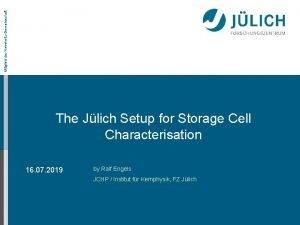 Mitglied der HelmholtzGemeinschaft The Jlich Setup for Storage