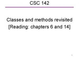 CSC 142 Classes and methods revisited Reading chapters