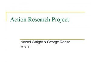 Action Research Project Noemi Waight George Reese MSTE