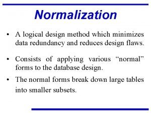 Normalization A logical design method which minimizes data