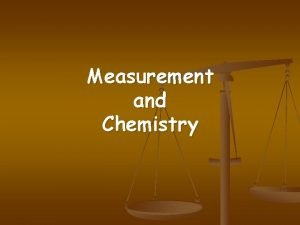 Measurement and Chemistry Measurement is central to chemistry