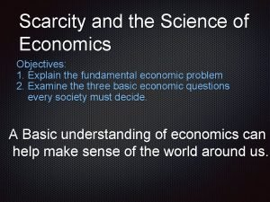 Scarcity and the Science of Economics Objectives 1