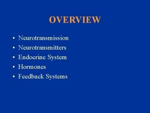 OVERVIEW Neurotransmission Neurotransmitters Endocrine System Hormones Feedback Systems