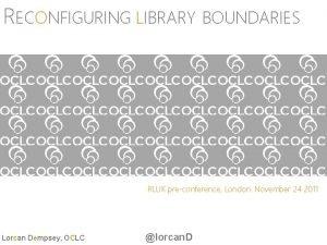 RECONFIGURING LIBRARY BOUNDARIES RLUK preconference London November 24