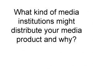 What kind of media institutions might distribute your