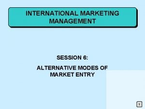 INTERNATIONAL MARKETING MANAGEMENT SESSION 6 ALTERNATIVE MODES OF