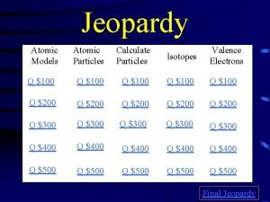 Jeopardy Atomic Models Atomic Particles Calculate Particles Isotopes
