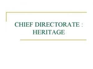 CHIEF DIRECTORATE HERITAGE TWO DIRECTORATES n n n