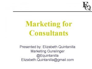 Marketing for Consultants Presented by Elizabeth Quintanilla Marketing
