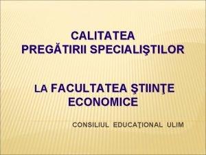 CALITATEA PREGTIRII SPECIALITILOR LA FACULTATEA TIINE ECONOMICE CONSILIUL