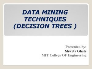 DATA MINING TECHNIQUES DECISION TREES Presented by Shweta