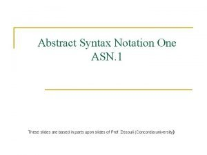 Abstract Syntax Notation One ASN 1 These slides