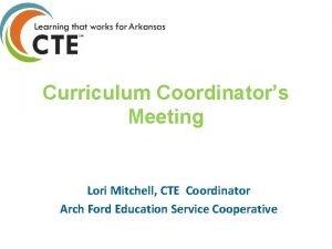 Curriculum Coordinators Meeting Lori Mitchell CTE Coordinator Arch