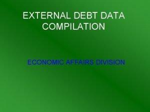 EXTERNAL DEBT DATA COMPILATION ECONOMIC AFFAIRS DIVISION EXTERNAL