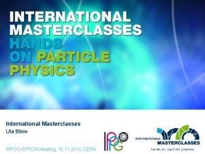 International Masterclasses Uta Bilow IPPOGEPPCNMeeting 15 11 2013