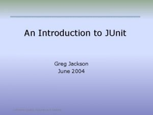 An Introduction to JUnit Greg Jackson June 2004