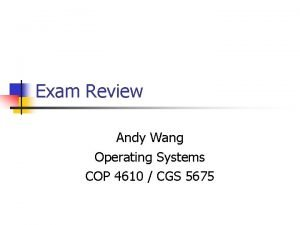 Exam Review Andy Wang Operating Systems COP 4610