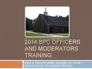 2014 BPC OFFICERS AND MODERATORS TRAINING How to