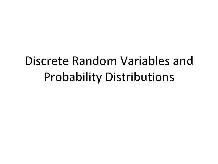 Discrete Random Variables and Probability Distributions Random Variables