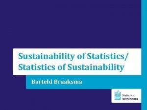 Sustainability of Statistics Statistics of Sustainability Barteld Braaksma