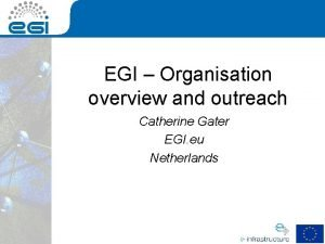 EGI Organisation overview and outreach Catherine Gater EGI