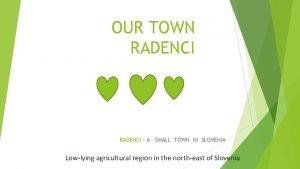 OUR TOWN RADENCI A SMALL TOWN IN SLOVENIA