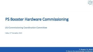 PS Booster Hardware Commissioning LIUCommissioning Coordination Committee Friday