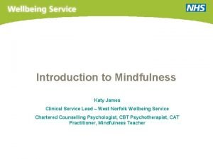 Introduction to Mindfulness Katy James Clinical Service Lead