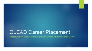 OLEAD Career Placement PRESENTED BY JESSICA STEELE CAREER