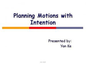 Planning Motions with Intention Presented by Yan Ke