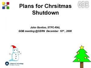 LCG Plans for Chrsitmas Shutdown John Gordon STFCRAL