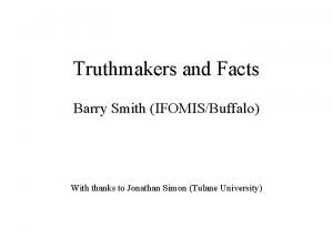 Truthmakers and Facts Barry Smith IFOMISBuffalo With thanks