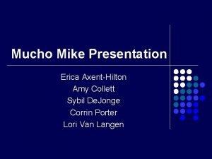 Mucho Mike Presentation Erica AxentHilton Amy Collett Sybil