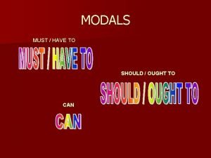 MODALS MUST HAVE TO SHOULD OUGHT TO CAN