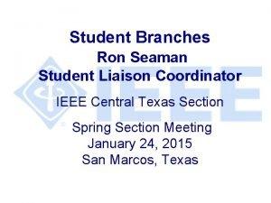 Student Branches Ron Seaman Student Liaison Coordinator IEEE