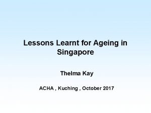 Lessons Learnt for Ageing in Singapore Thelma Kay