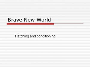 Brave New World Hatching and conditioning Processes o