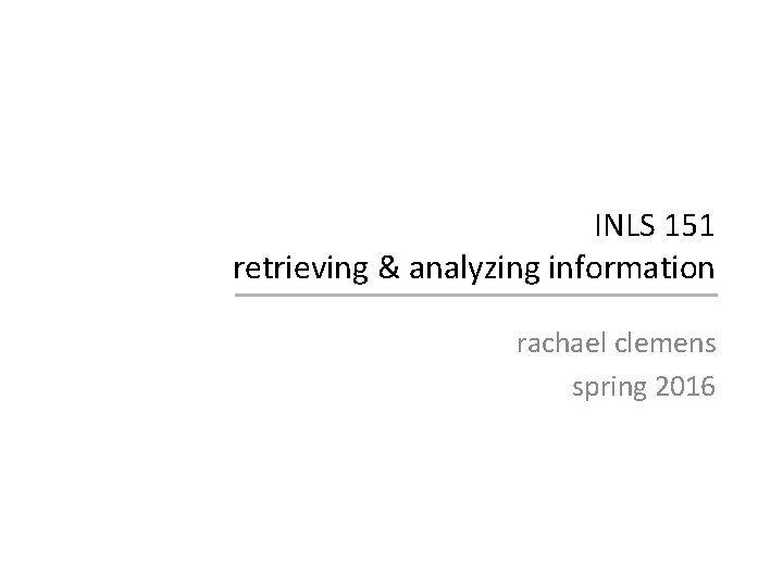 INLS 151 retrieving analyzing information rachael clemens spring