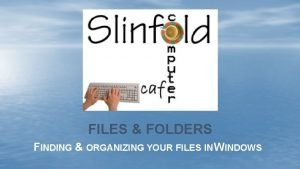 FILES FOLDERS FINDING ORGANIZING YOUR FILES IN WINDOWS