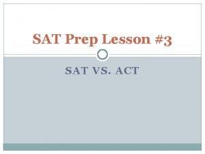 SAT Prep Lesson 3 SAT VS ACT A