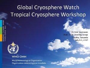 Global Cryosphere Watch Tropical Cryosphere Workshop Dr Arni