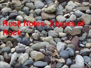 Rock Notes 3 types of Rock Rock Notes