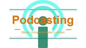 Podcasting Steven Irving and Kirsten Lambert How Podcasting