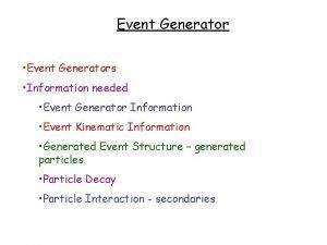 Event Generator Event Generators Information needed Event Generator
