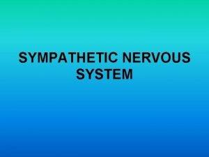 SYMPATHETIC NERVOUS SYSTEM Sympathetic nervous system The sympathetic