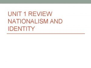 UNIT 1 REVIEW NATIONALISM AND IDENTITY Nation People