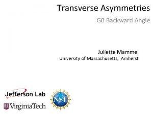 Transverse Asymmetries G 0 Backward Angle Juliette Mammei