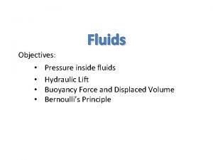 Objectives Fluids Pressure inside fluids Hydraulic Lift Buoyancy